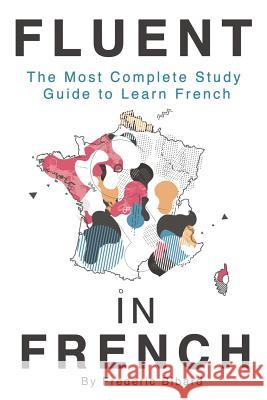 Fluent in French: The Most Complete Study Guide to Learn French Frederic Bibard 9781515000143