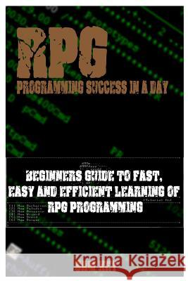 RPG Programming Success in a Day: Beginners Guide to Fast, Easy and Efficient Learning of RPG Programming Sam Key 9781515060468