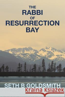 The Rabbi of Resurrection Bay Seth B. Goldsmith 9781515094340