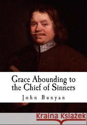 Grace Abounding to the Chief of Sinners: In a Faithful Account of the Life and Death of John Bunyan John Bunyan 9781515155119
