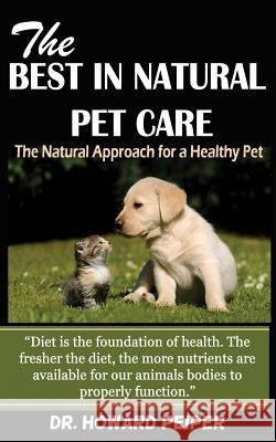 The Best in Natural Pet Care: The Natural Approach for a Healthy Pet (Revised) Dr Howard Peiper 9781515162407