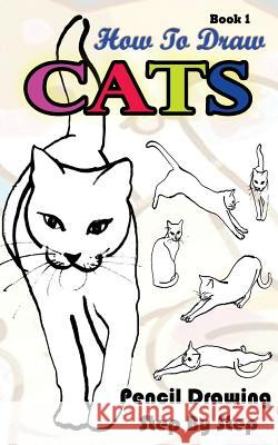 How To Draw Cats: Pencil Drawings Step by Step Book 1: Pencil Drawing Ideas for Absolute Beginners Gala Publication 9781515185550