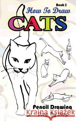 How To Draw Cats: Pencil Drawings Step by Step Book 2: Pencil Drawing Ideas for Absolute Beginners Gala Publication 9781515185567