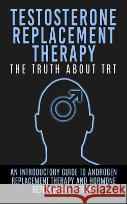Testosterone Replacement Therapy: The Truth about Trt: An Introductory Guide to Androgen Replacement Therapy and Hormone Replacement Therapy Arnold Hendrix 9781515193906