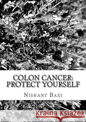 Colon Cancer: Protect Yourself MR Nishant K. Baxi 9781515196815
