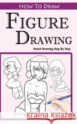 How To Draw Figures: Pencil Drawings Step by Step: Pencil Drawing Ideas for Absolute Beginners Gala Publication 9781515200376