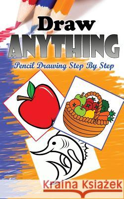 Draw Anything: Pencil Drawings Step by Step: Pencil Drawing Ideas for Absolute Beginners Gala Publication 9781515200857