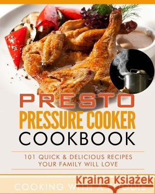 Presto Pressure Cooker Cookbook: 101 Quick & Delicious Recipes Your Family Will Love Cooking with a. Foodie 9781515203865 Createspace
