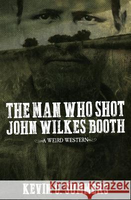 The Man Who Shot John Wilkes Booth: A Weird Western Novel Kevin G. Summers James Hale 9781515206002