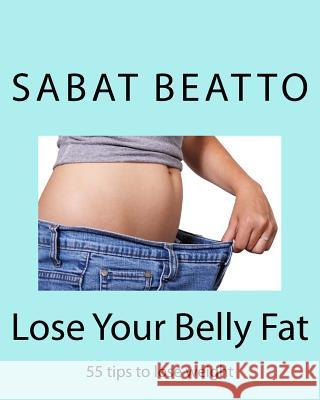 Lose Your Belly Fat: 55 Tips to Lose Weight MR Sabat Beatto 9781515218722