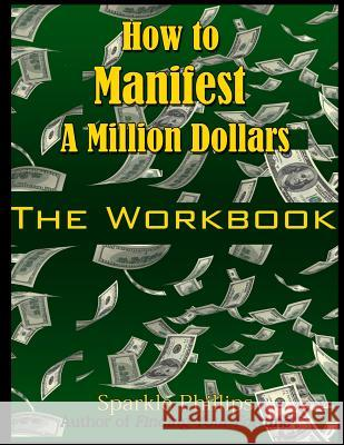 How to Manifest a Million Dollars: The Workbook Sparkle Phillips 9781515242819