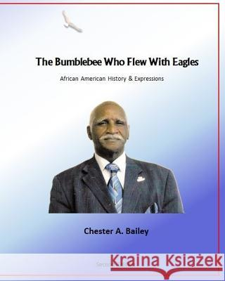 The Bumblebee Who Flew with Eagles: African American History & Expressions Chester a. Bailey 9781515259664
