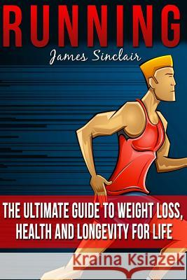 Running: Everything You Need to Know about Running from Beginner to Expert James Sinclair 9781515272014