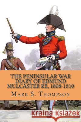 The Peninsular War Diary of Edmund Mulcaster Re, 1808-1810 Dr Mark S. Thompson 9781515310792