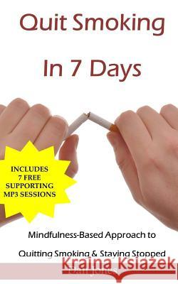 Quit Smoking in 7 Days: A Mindfulness-Based Approach to Quitting Smoking & Staying Stopped Dan Jones 9781515325093 Createspace