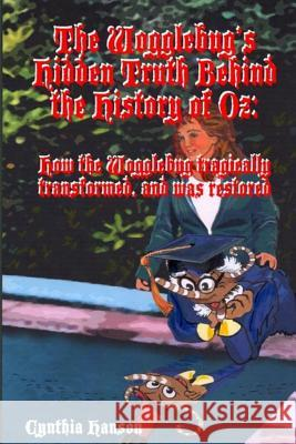 The Wogglebug's Hidden Truth Behind the History of Oz: How the Wogglebug Tragically Transformed and Was Restored Cynthia Hanson Robert Henry 9781515326878