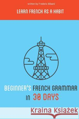 Beginner's French Grammar in 30 Days: Learn French as a Habit Frederic Bibard 9781515327554