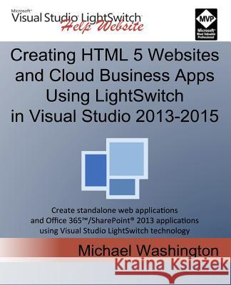 Creating HTML 5 Websites and Cloud Business Apps Using Lightswitch in Visual Studio 2013-2015: Create Standalone Web Applications and Office 365 / Sha Michael Washington 9781515331315