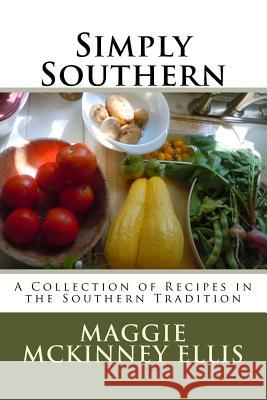 Simply Southern: A Collection of Recipes in the Southern Tradition MS Maggie McKinney Ellis Todd C. Petit Sharon McKinney Petit 9781515335092