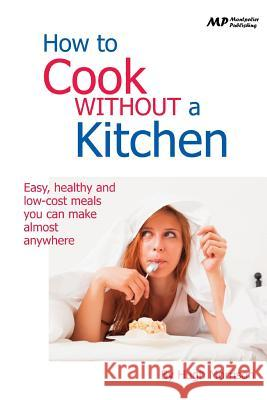 How to Cook Without a Kitchen: Easy, Healthy and Low-Cost Meals You Can Make Almost Anywhere Hugh Morrison 9781515340188