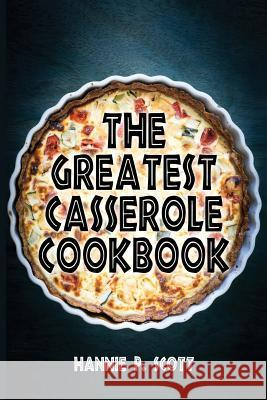 The Greatest Casserole Cookbook: Easy Casserole Recipes and Casserole Dishes Hannie P. Scott 9781515345541