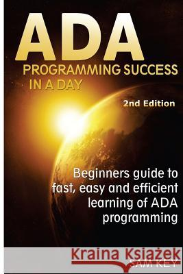 ADA Programming Success in a Day: Beginner's Guide to Fast, Easy and Efficient Learning of ADA Programming Sam Key 9781515371328