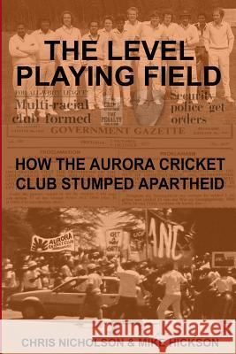 The Level Playing Field: How the Aurora Cricket Club Stumped Apartheid MR Chris Nicholson MR Mike Hickson 9781515382225