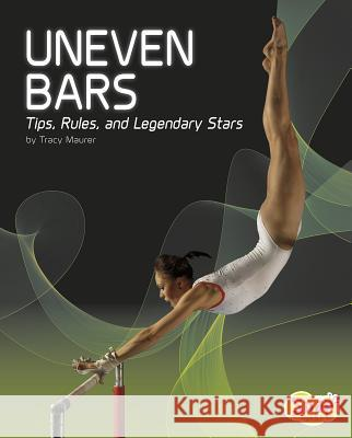 Uneven Bars: Tips, Rules, and Legendary Stars Tracy Nelson Maurer 9781515722199