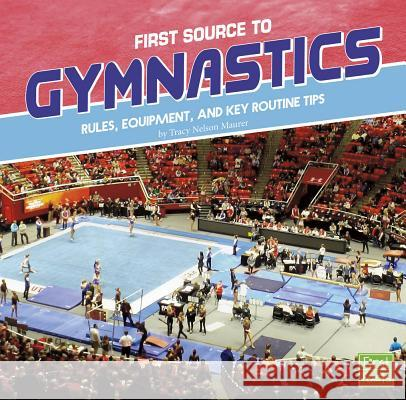 First Source to Gymnastics: Rules, Equipment, and Key Routine Tips Tracy Nelson Maurer 9781515769477
