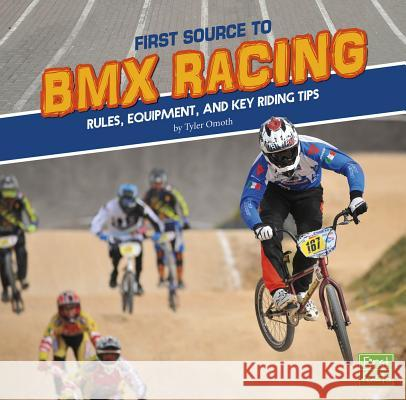 First Source to BMX Racing: Rules, Equipment, and Key Riding Tips Tyler Omoth 9781515787846