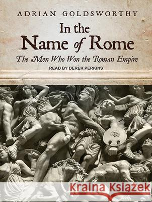 In the Name of Rome: The Men Who Won the Roman Empire - audiobook Adrian Goldsworthy Derek Perkins 9781515952459