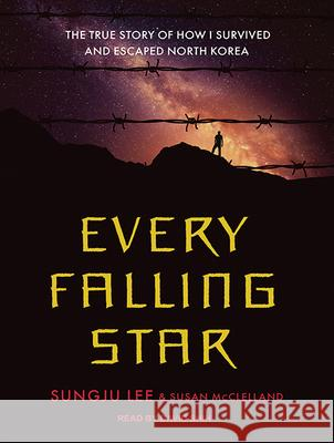 Every Falling Star: The True Story of How I Survived and Escaped North Korea - audiobook Sungju Lee Susan McClelland David Shih 9781515960102
