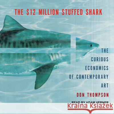 The $12 Million Stuffed Shark: The Curious Economics of Contemporary Art Don Thompson Adam Verner 9781515962496
