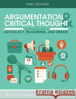 Argumentation and Critical Thought: An Introduction to Advocacy, Reasoning, and Debate Kevin Kuswa Cameron Sublett 9781516500161