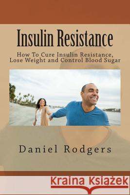 Insulin Resistance: How to Cure Insulin Resistance, Lose Weight and Control Blood Sugar Daniel Rodgers 9781516801640