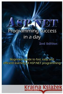 ASP.NET Programming Success in a Day: Beginners Guide to Fast, Easy and Efficient Learning of ASP.NET Programming Sam Key 9781516805822
