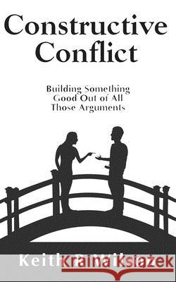 Constructive Conflict: Building Something Good Out of All Those Arguments Keith R. Wilson 9781516822430