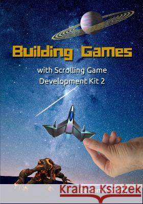 Building Games with Scrolling Game Development Kit 2 Benjamin David Marty 9781516825424