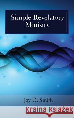 Simple Revelatory Ministry: A Step-By-Step Guide to Receiving and Releasing Revelation from the Holy Spirit MR Jay D. Smith 9781516844326
