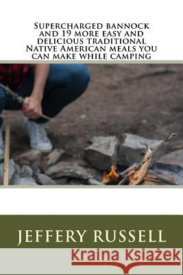 Supercharged Bannock and 19 More Easy and Delicious Traditional Native American Meals You Can Make While Camping Jeffery Russell 9781516844821