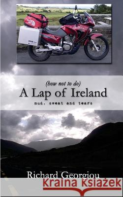 (how Not to Do) a Lap of Ireland: Mud, Sweat and Tears MR Richard J. Georgiou 9781516849765