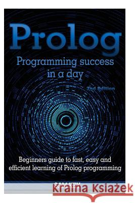 PROLOG Programming Success in a Day: Beginners Guide to Fast, Easy and Efficient Learning of PROLOG Programming Sam Key 9781516878444
