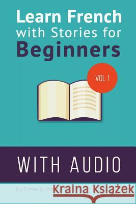 Learn French with Stories for Beginners: 15 French Stories for Beginners with English Glossaries Throughout the Text. Frederic Bibard 9781516888863