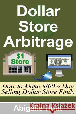 Dollar Store Arbitrage: How to Make $100 a Day Selling Dollar Store Finds Abigaile Hunt 9781516901814