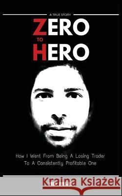 Zero to Hero: How I Went from Being a Losing Trader to a Consistently Profitable One Yvan Byeajee 9781516901845