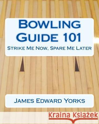 Bowling Guide 101: Strike Me Now, Spare Me Later James Edward Yorks 9781516920204