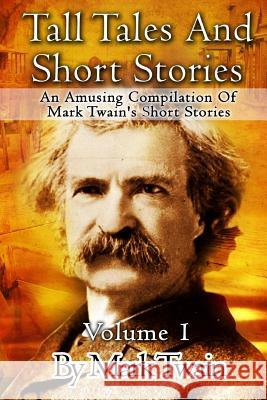 Tall Tales and Short Stories: An Amusing Compilation of Mark Twain's Short Stories Mark Twain 9781516926152
