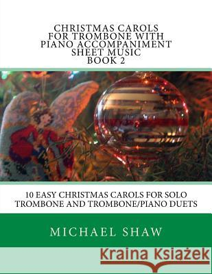 Christmas Carols for Trombone with Piano Accompaniment Sheet Music Book 2: 10 Easy Christmas Carols for Solo Trombone and Trombone/Piano Duets Michael Shaw 9781516927319