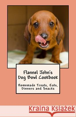 Flannel John's Dog Bowl Cookbook: Homemade Treats, Eats, Dinners and Snacks Tim Murphy 9781516930357