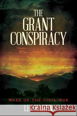 The Grant Conspiracy: Wake of the Civil War Lee Martin 9781516941162 Createspace